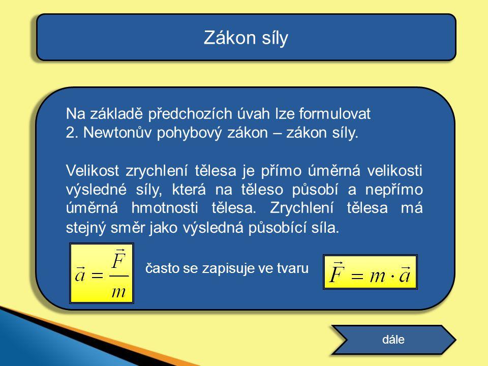 Na základě předchozích úvah lze formulovat 2. Newtonův pohybový zákon – zákon síly. Velikost zrychlení tělesa je přímo úměrná velikosti výsledné síly,