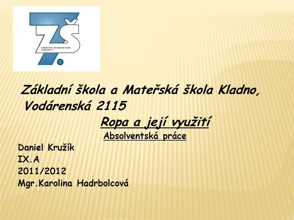 Základní škola a Mateřská škola Kladno, Vodárenská 2115 Ropa a její využití Absolventská práce Daniel Kružík IX.A 2011/2012 Mgr.Karolina Hadrbolcová