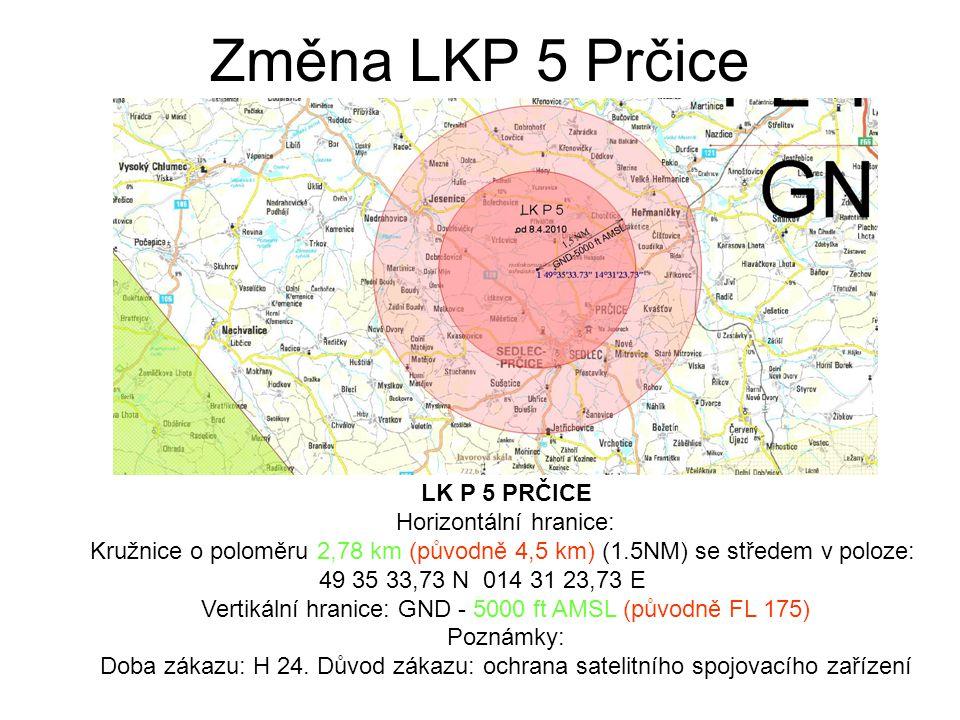 Změna LKP 5 Prčice LK P 5 PRČICE Horizontální hranice: Kružnice o poloměru 2,78 km (původně 4,5 km) (1.5NM) se středem v poloze: 49 35 33,73 N 014 31 23,73 E Vertikální hranice: GND - 5000 ft AMSL (původně FL 175) Poznámky: Doba zákazu: H 24.