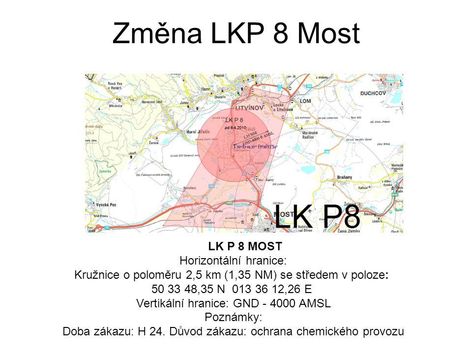 Změna LKP 8 Most LK P 8 MOST Horizontální hranice: Kružnice o poloměru 2,5 km (1,35 NM) se středem v poloze: 50 33 48,35 N 013 36 12,26 E Vertikální hranice: GND - 4000 AMSL Poznámky: Doba zákazu: H 24.