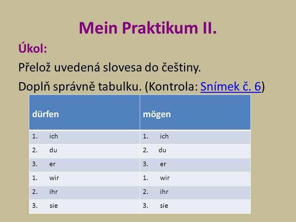 Mein Praktikum II. Úkol: Přelož uvedená slovesa do češtiny. Doplň správně tabulku. (Kontrola: Snímek č. 6)Snímek č. 6 dürfenmögen 1.ich 2.du 3.er 1.wi