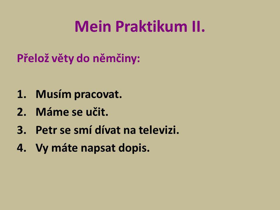 Mein Praktikum II. Přelož věty do němčiny: 1.Musím pracovat. 2.Máme se učit. 3.Petr se smí dívat na televizi. 4.Vy máte napsat dopis.