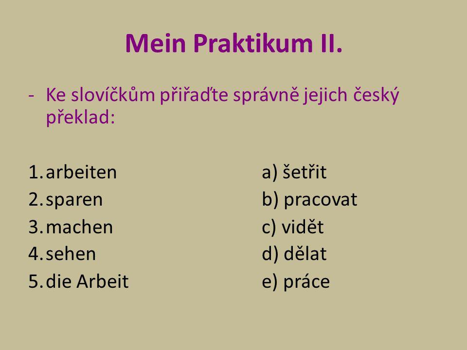 Mein Praktikum II. -Ke slovíčkům přiřaďte správně jejich český překlad: 1.arbeitena) šetřit 2.sparenb) pracovat 3.machenc) vidět 4.sehend) dělat 5.die
