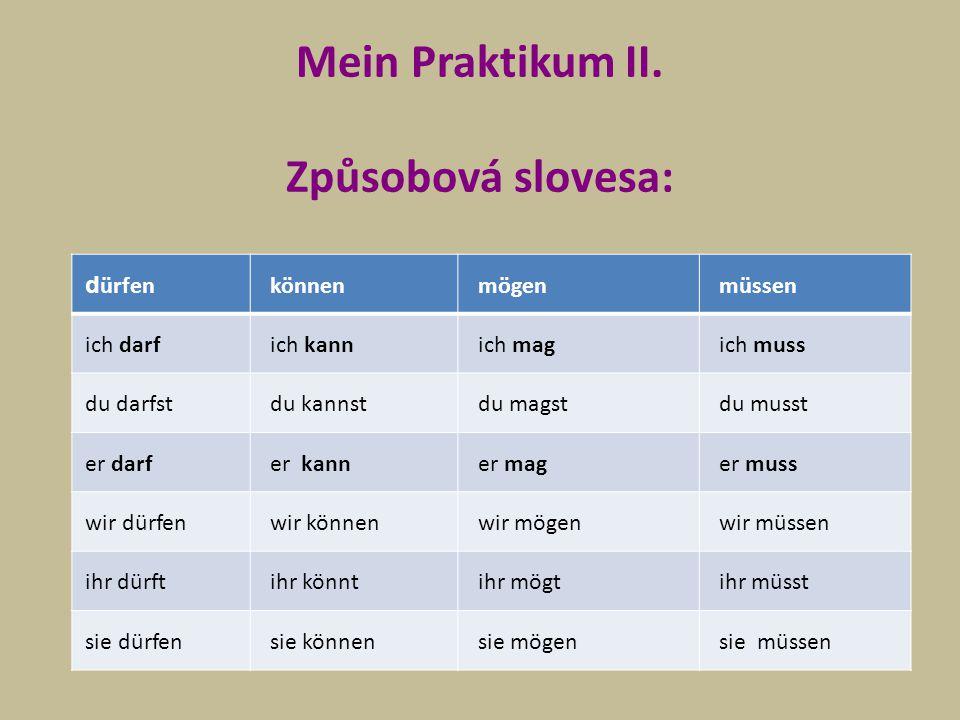 Mein Praktikum II. Způsobová slovesa: d ürfen können mögen müssen ich darf ich kann ich mag ich muss du darfst du kannst du magst du musst er darf er