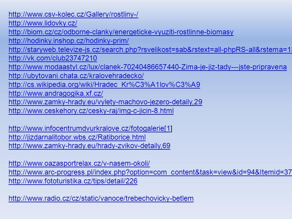 http://www.csv-kolec.cz/Gallery/rostliny-/ http://www.lidovky.cz/ http://biom.cz/cz/odborne-clanky/energeticke-vyuziti-rostlinne-biomasy http://hodinky.inshop.cz/hodinky-prim/ http://staryweb.televize-js.cz/search.php?rsvelikost=sab&rstext=all-phpRS-all&rstema=13 http://vk.com/club23747210 http://www.modaastyl.cz/lux/clanek-70240486657440-Zima-je-jiz-tady---jste-pripravena http://ubytovani.chata.cz/kralovehradecko/ http://cs.wikipedia.org/wiki/Hradec_Kr%C3%A1lov%C3%A9 http://www.andragogika.xf.cz/ http://www.zamky-hrady.eu/vylety-machovo-jezero-detaily,29 http://www.ceskehory.cz/cesky-raj/img-c-jicin-8.html http://www.infocentrumdvurkralove.cz/fotogalerie[1http://www.infocentrumdvurkralove.cz/fotogalerie[1] http://jizdarnalitobor.wbs.cz/Ratiborice.html http://www.zamky-hrady.eu/hrady-zvikov-detaily,69 http://www.oazasportrelax.cz/v-nasem-okoli/ http://www.arc-progress.pl/index.php?option=com_content&task=view&id=94&Itemid=37 http://www.fototuristika.cz/tips/detail/226 http://www.radio.cz/cz/static/vanoce/trebechovicky-betlem