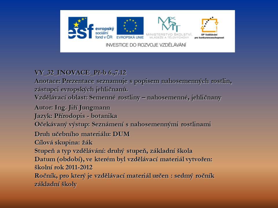 VY_32_INOVACE_Př-b 6.,7.12 Anotace: Prezentace seznamuje s popisem nahosemenných rostlin, zástupci evropských jehličnanů. Vzdělávací oblast: Semenné r