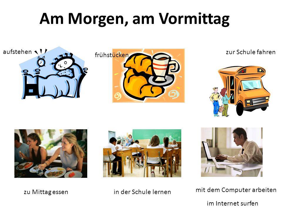 Am Morgen, am Vormittag aufstehen frühstücken zur Schule fahren zu Mittag essen in der Schule lernen mit dem Computer arbeiten im Internet surfen