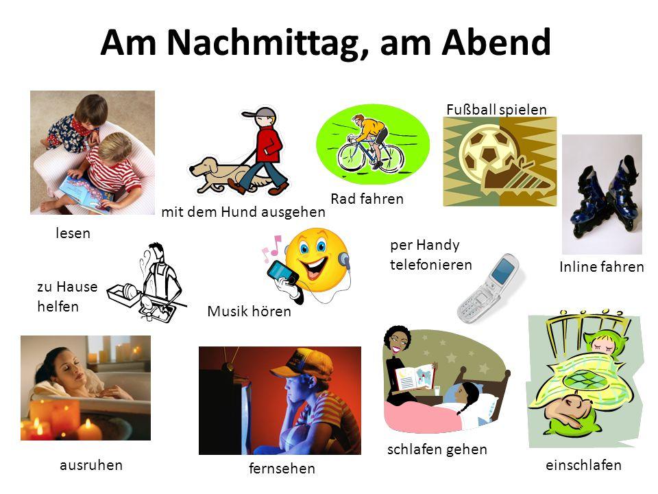Am Nachmittag, am Abend per Handy telefonieren lesen mit dem Hund ausgehen Rad fahren Fußball spielen einschlafen schlafen gehen ausruhen fernsehen Inline fahren Musik hören zu Hause helfen