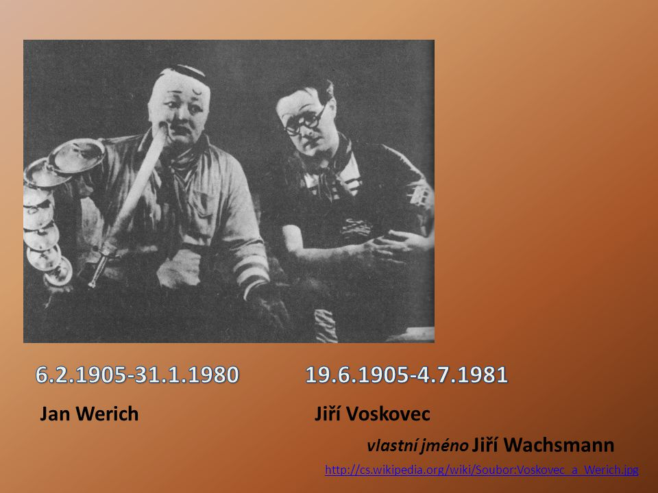 http://cs.wikipedia.org/wiki/Soubor:Voskovec_a_Werich.jpg vlastní jméno Jiří Wachsmann Jan WerichJiří Voskovec