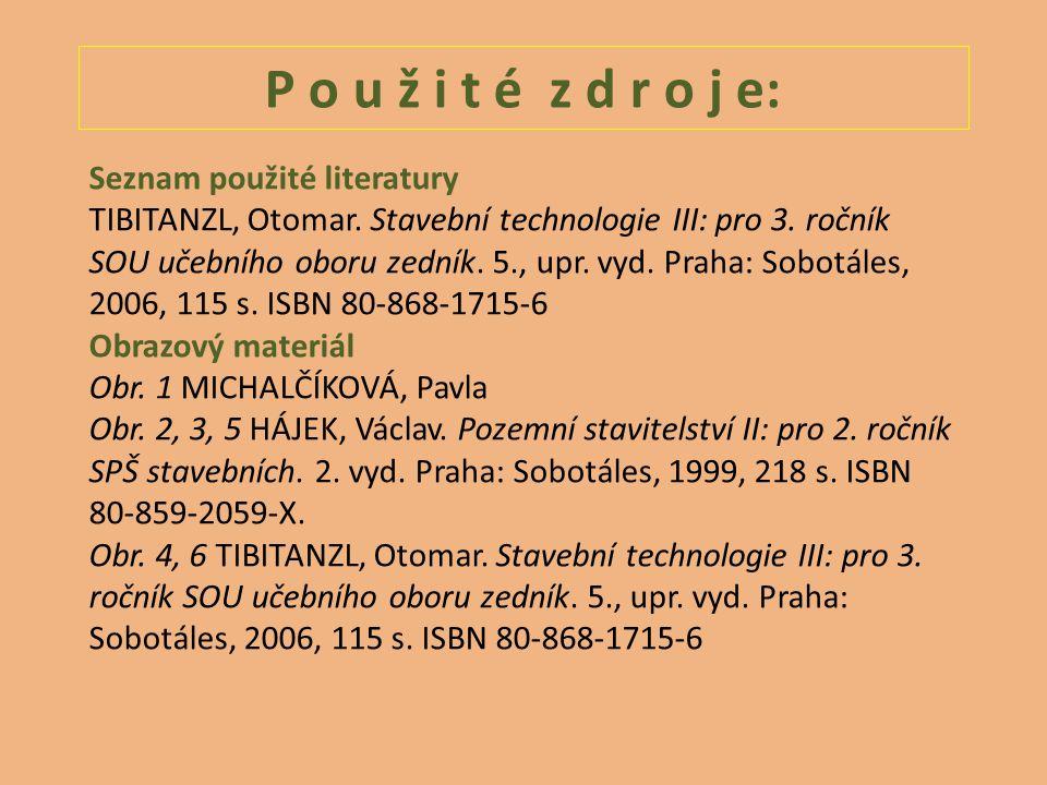 P o u ž i t é z d r o j e: Seznam použité literatury TIBITANZL, Otomar. Stavební technologie III: pro 3. ročník SOU učebního oboru zedník. 5., upr. vy