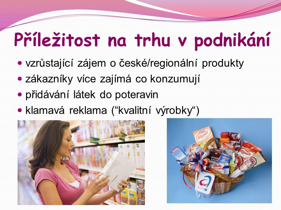 Příležitost na trhu v podnikání vzrůstající zájem o české/regionální produkty zákazníky více zajímá co konzumují přidávání látek do poteravin klamavá