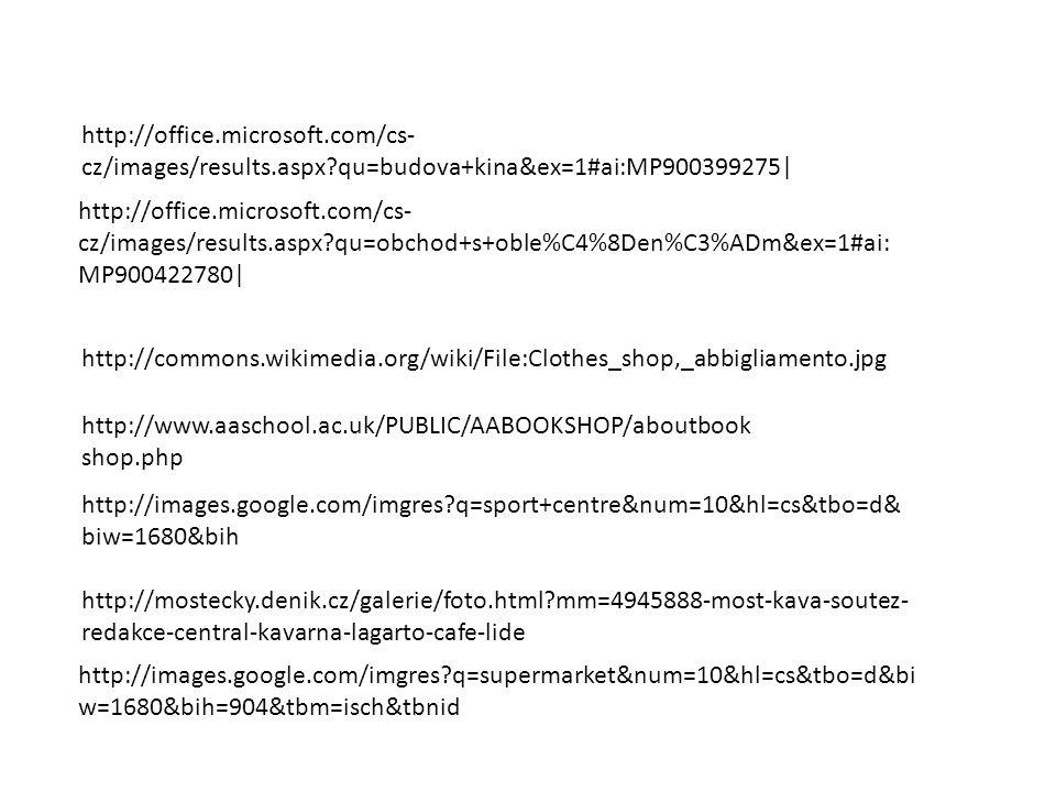 http://office.microsoft.com/cs- cz/images/results.aspx?qu=budova+kina&ex=1#ai:MP900399275| http://office.microsoft.com/cs- cz/images/results.aspx?qu=obchod+s+oble%C4%8Den%C3%ADm&ex=1#ai: MP900422780| http://commons.wikimedia.org/wiki/File:Clothes_shop,_abbigliamento.jpg http://www.aaschool.ac.uk/PUBLIC/AABOOKSHOP/aboutbook shop.php http://images.google.com/imgres?q=sport+centre&num=10&hl=cs&tbo=d& biw=1680&bih http://mostecky.denik.cz/galerie/foto.html?mm=4945888-most-kava-soutez- redakce-central-kavarna-lagarto-cafe-lide http://images.google.com/imgres?q=supermarket&num=10&hl=cs&tbo=d&bi w=1680&bih=904&tbm=isch&tbnid