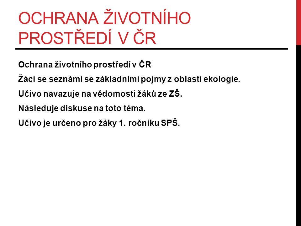 OCHRANA ŽIVOTNÍHO PROSTŘEDÍ V ČR Ochrana životního prostředí v ČR Žáci se seznámí se základními pojmy z oblasti ekologie.