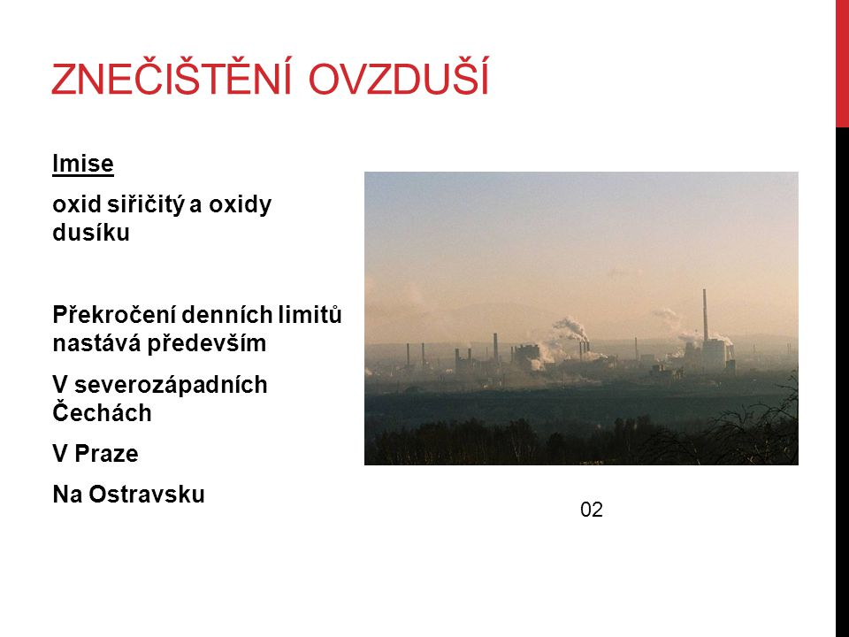 ZNEČIŠTĚNÍ OVZDUŠÍ Imise oxid siřičitý a oxidy dusíku Překročení denních limitů nastává především V severozápadních Čechách V Praze Na Ostravsku 02