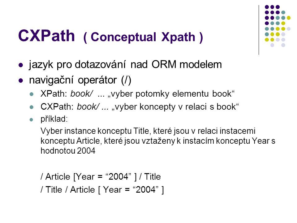"""CXPath ( Conceptual Xpath ) jazyk pro dotazování nad ORM modelem navigační operátor (/) XPath: book/... """"vyber potomky elementu book"""" CXPath: book/..."""