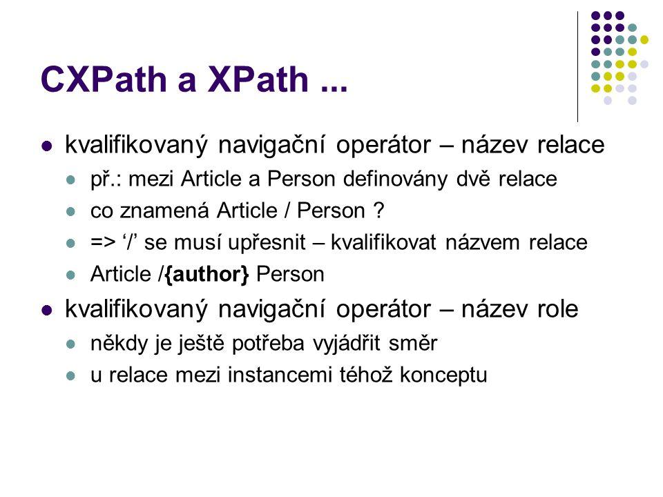 CXPath a XPath... kvalifikovaný navigační operátor – název relace př.: mezi Article a Person definovány dvě relace co znamená Article / Person ? => '/