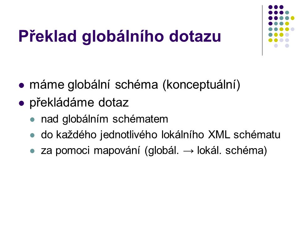 Překlad globálního dotazu máme globální schéma (konceptuální) překládáme dotaz nad globálním schématem do každého jednotlivého lokálního XML schématu za pomoci mapování (globál.