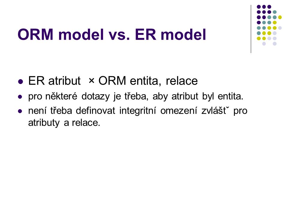 ORM model vs. ER model ER atribut × ORM entita, relace pro některé dotazy je třeba, aby atribut byl entita. není třeba definovat integritní omezení zv