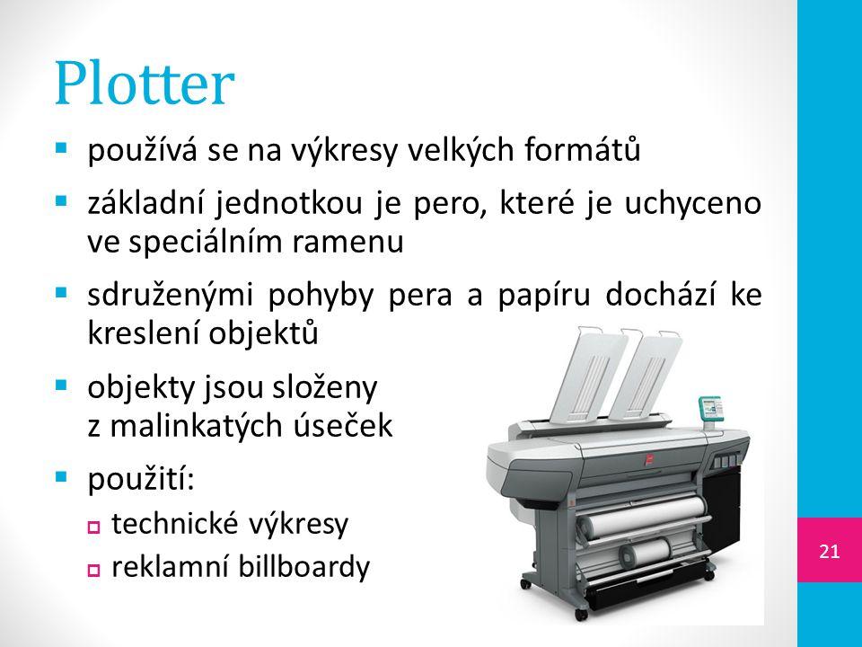 Plotter  používá se na výkresy velkých formátů  základní jednotkou je pero, které je uchyceno ve speciálním ramenu  sdruženými pohyby pera a papíru dochází ke kreslení objektů  objekty jsou složeny z malinkatých úseček  použití:  technické výkresy  reklamní billboardy 21