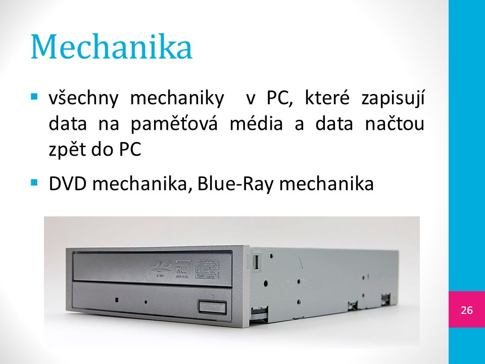 Mechanika  všechny mechaniky v PC, které zapisují data na paměťová média a data načtou zpět do PC  DVD mechanika, Blue-Ray mechanika 26