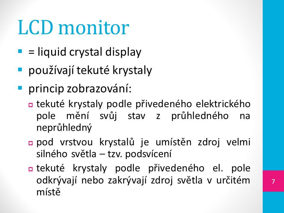 LCD monitor  = liquid crystal display  používají tekuté krystaly  princip zobrazování:  tekuté krystaly podle přivedeného elektrického pole mění svůj stav z průhledného na neprůhledný  pod vrstvou krystalů je umístěn zdroj velmi silného světla – tzv.