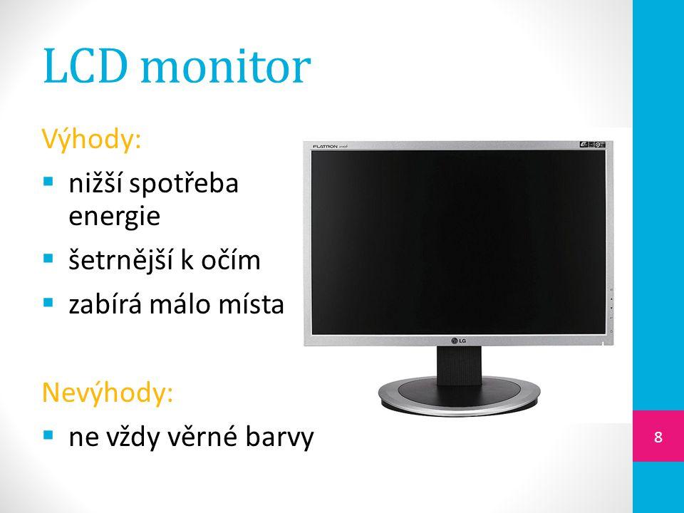 LCD monitor Výhody:  nižší spotřeba energie  šetrnější k očím  zabírá málo místa Nevýhody:  ne vždy věrné barvy 8