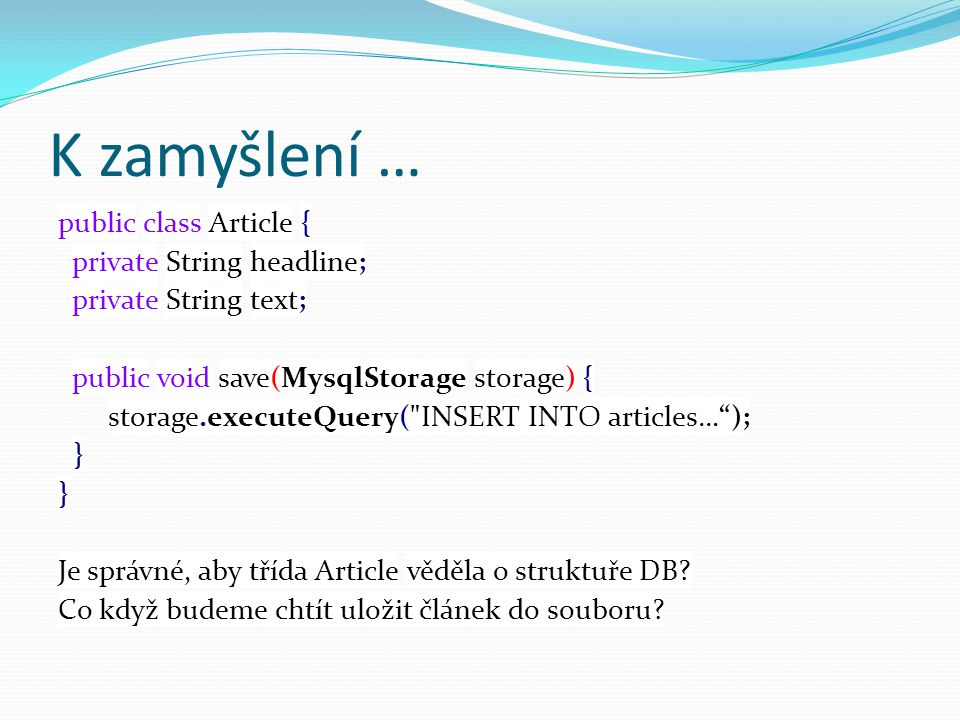 K zamyšlení … public class Article { private String headline; private String text; public void save(MysqlStorage storage) { storage.executeQuery( INSERT INTO articles… ); } Je správné, aby třída Article věděla o struktuře DB.