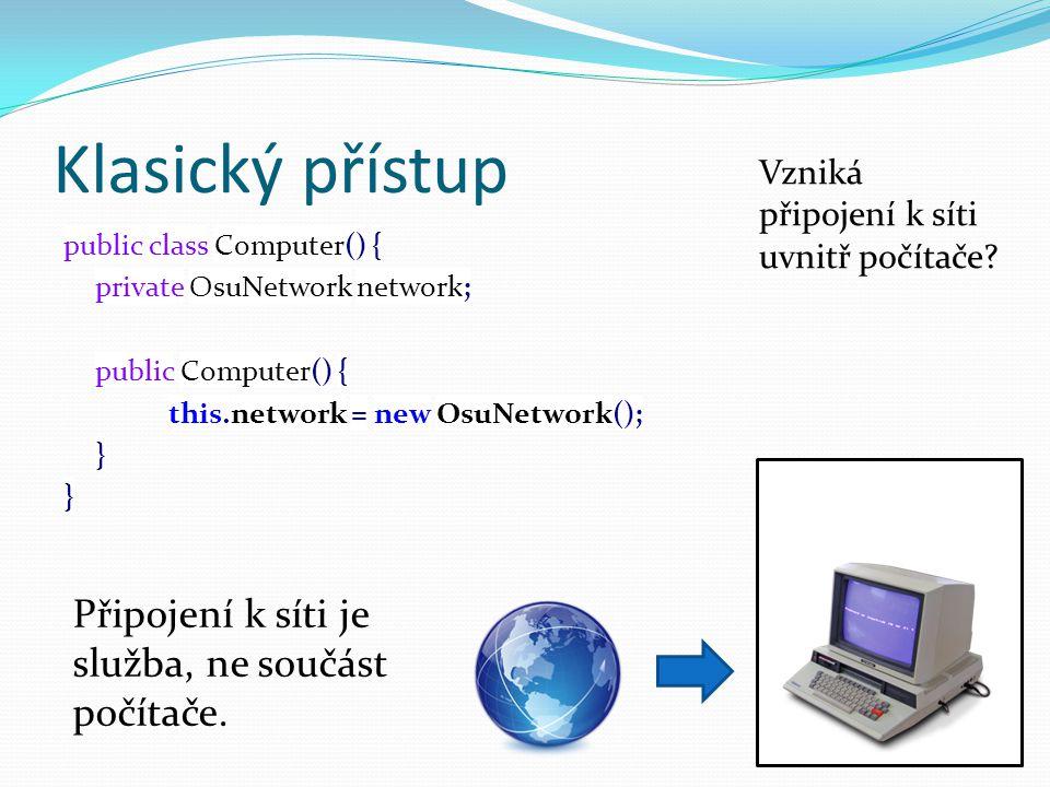 Klasický přístup public class Computer() { private OsuNetwork network; public Computer() { this.network = new OsuNetwork(); } Připojení k síti je služba, ne součást počítače.