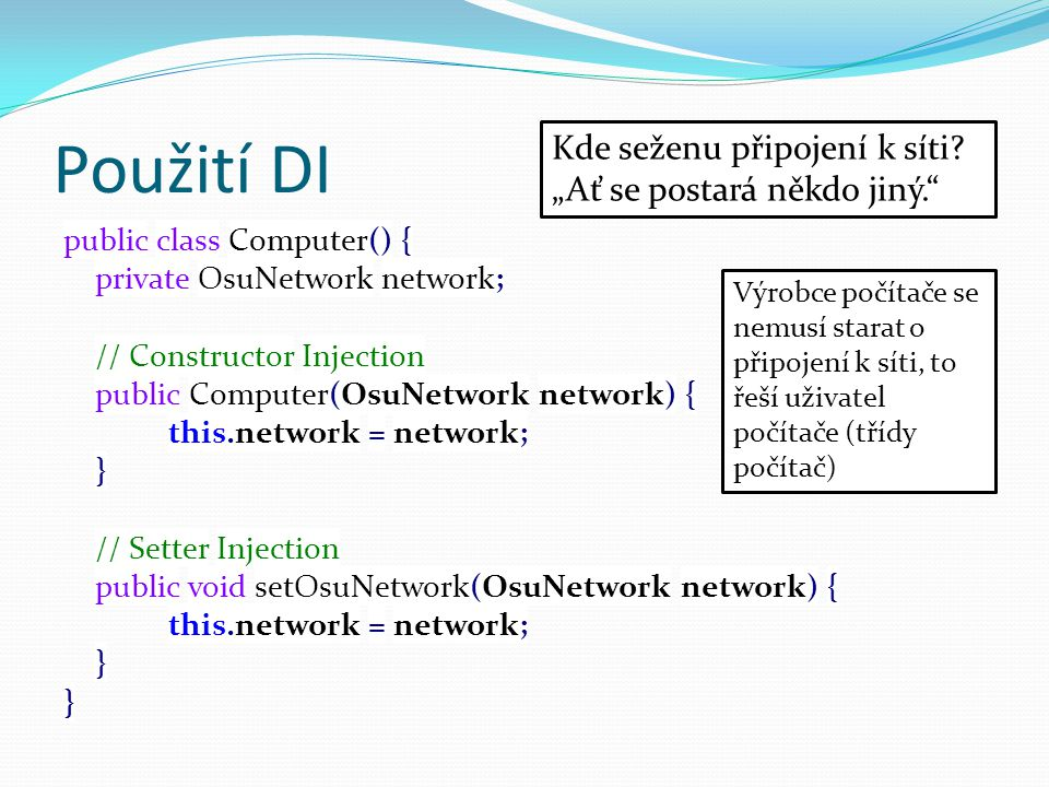 Použití DI public class Computer() { private OsuNetwork network; // Constructor Injection public Computer(OsuNetwork network) { this.network = network; } // Setter Injection public void setOsuNetwork(OsuNetwork network) { this.network = network; } Kde seženu připojení k síti.