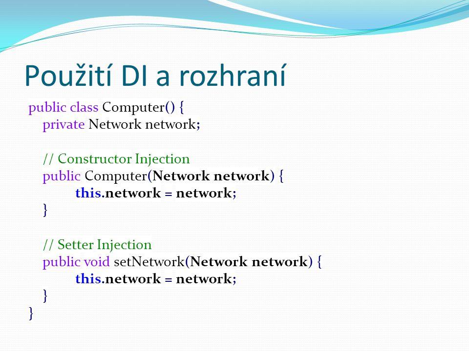 Použití DI a rozhraní public class Computer() { private Network network; // Constructor Injection public Computer(Network network) { this.network = network; } // Setter Injection public void setNetwork(Network network) { this.network = network; }
