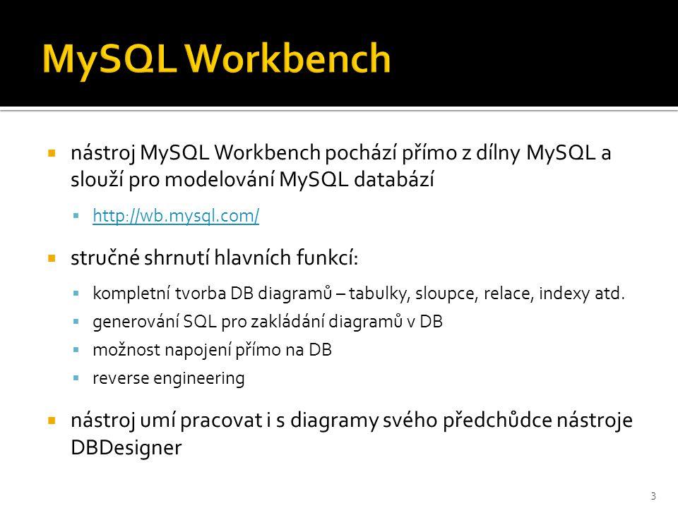  nástroj MySQL Workbench pochází přímo z dílny MySQL a slouží pro modelování MySQL databází  http://wb.mysql.com/ http://wb.mysql.com/  stručné shrnutí hlavních funkcí:  kompletní tvorba DB diagramů – tabulky, sloupce, relace, indexy atd.