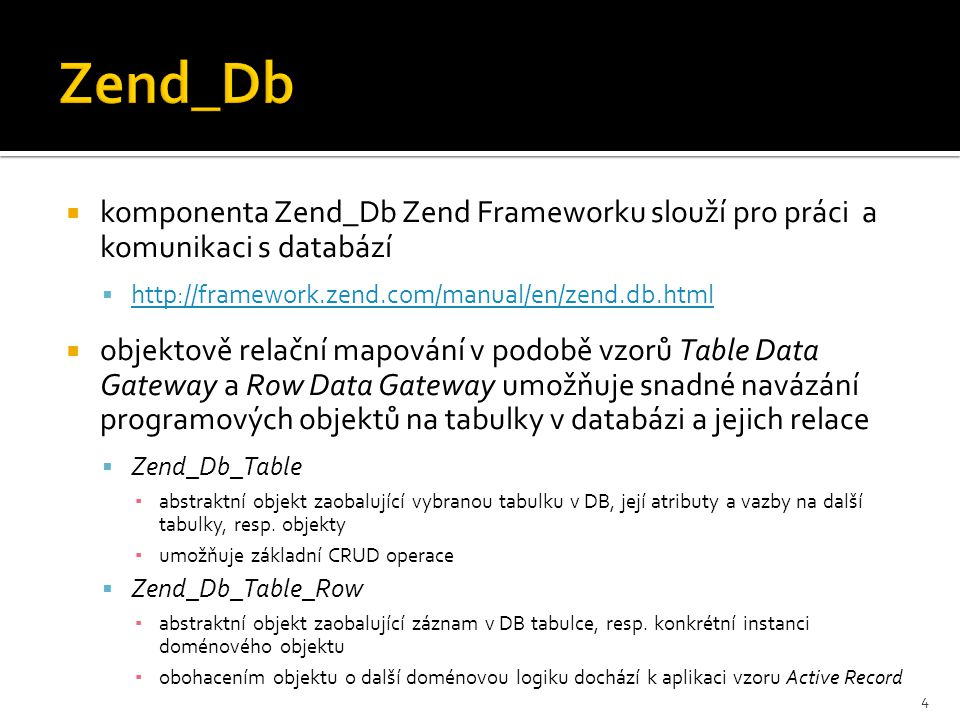  komponenta Zend_Db Zend Frameworku slouží pro práci a komunikaci s databází  http://framework.zend.com/manual/en/zend.db.html http://framework.zend