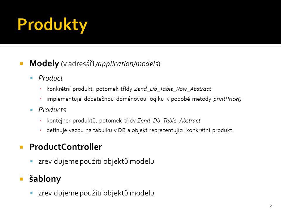  Modely (v adresáři /application/models)  Product ▪ konkrétní produkt, potomek třídy Zend_Db_Table_Row_Abstract ▪ implementuje dodatečnou doménovou logiku v podobě metody printPrice()  Products ▪ kontejner produktů, potomek třídy Zend_Db_Table_Abstract ▪ definuje vazbu na tabulku v DB a objekt reprezentující konkrétní produkt  ProductController  zrevidujeme použití objektů modelu  šablony  zrevidujeme použití objektů modelu 6