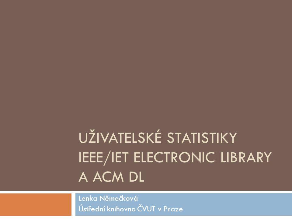 UŽIVATELSKÉ STATISTIKY IEEE/IET ELECTRONIC LIBRARY A ACM DL Lenka Němečková Ústřední knihovna ČVUT v Praze