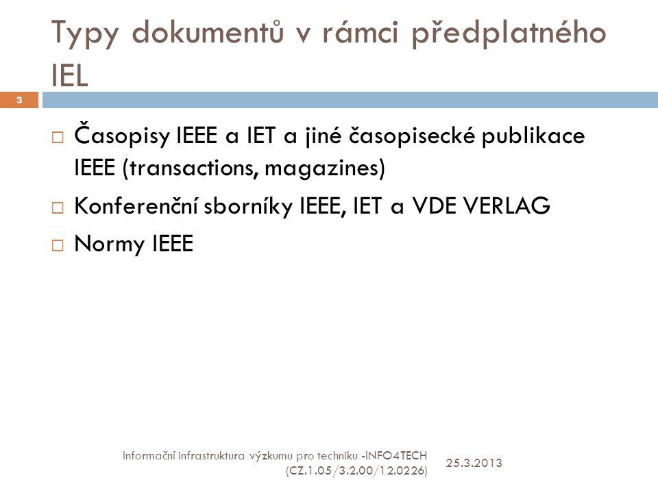 Typy dokumentů v rámci předplatného IEL 25.3.2013 Informační infrastruktura výzkumu pro techniku -INFO4TECH (CZ.1.05/3.2.00/12.0226) 3  Časopisy IEEE a IET a jiné časopisecké publikace IEEE (transactions, magazines)  Konferenční sborníky IEEE, IET a VDE VERLAG  Normy IEEE