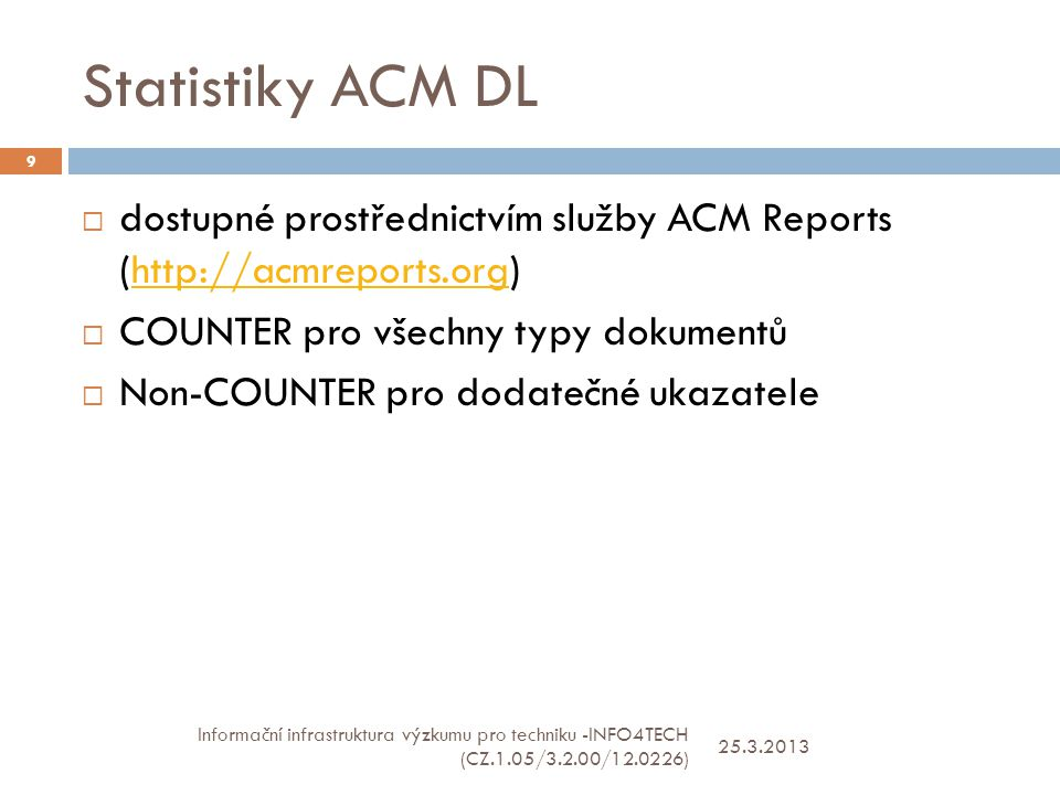 Sledované údaje - COUNTER 25.3.2013 Informační infrastruktura výzkumu pro techniku -INFO4TECH (CZ.1.05/3.2.00/12.0226) 10  JR 1: Number of Successful Full-Text Article Requests by Month and Periodical/Proceeding - Article downloads on the ACM platform  JR 4: Total Searches Run by Month and Service  BR 1: Number of Successful Title Requests by Month and Title