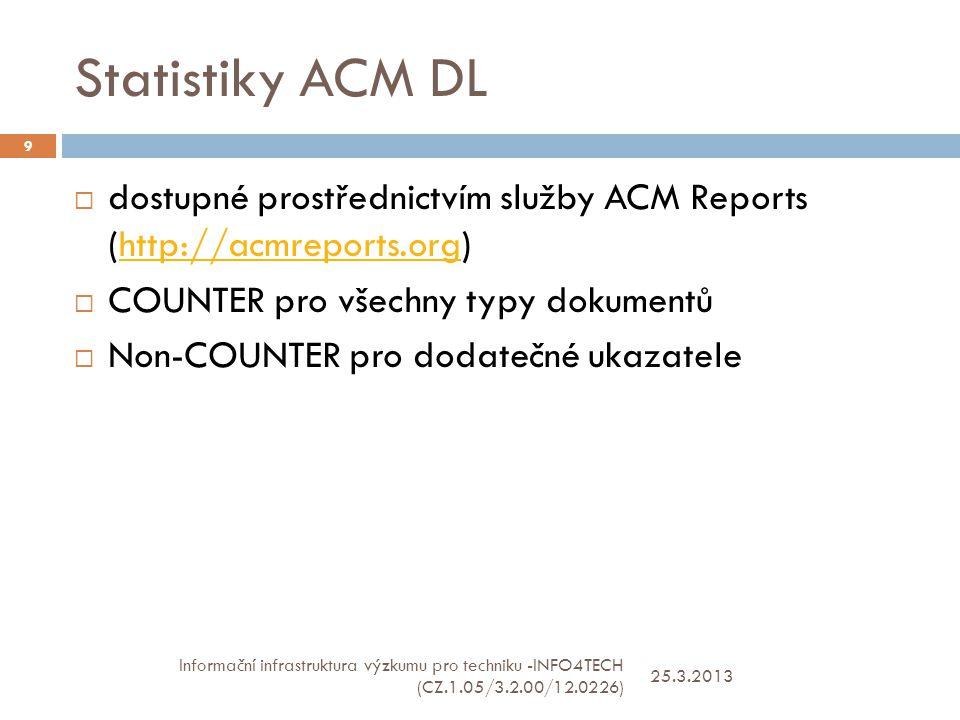 Statistiky ACM DL 25.3.2013 Informační infrastruktura výzkumu pro techniku -INFO4TECH (CZ.1.05/3.2.00/12.0226) 9  dostupné prostřednictvím služby ACM Reports (http://acmreports.org)http://acmreports.org  COUNTER pro všechny typy dokumentů  Non-COUNTER pro dodatečné ukazatele