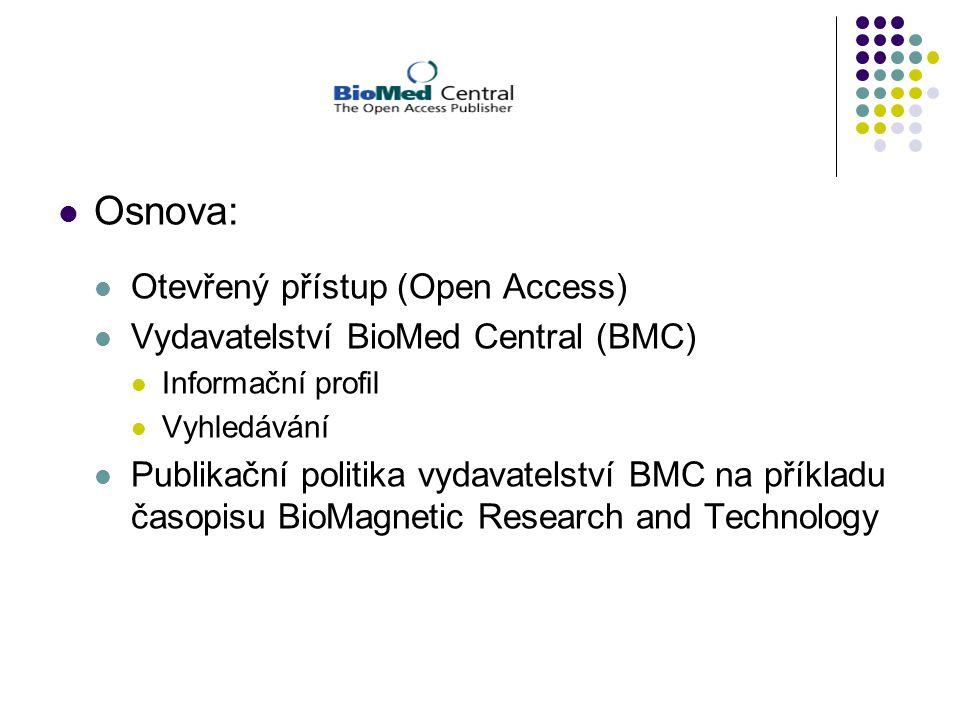 Osnova: Otevřený přístup (Open Access) Vydavatelství BioMed Central (BMC) Informační profil Vyhledávání Publikační politika vydavatelství BMC na příkladu časopisu BioMagnetic Research and Technology