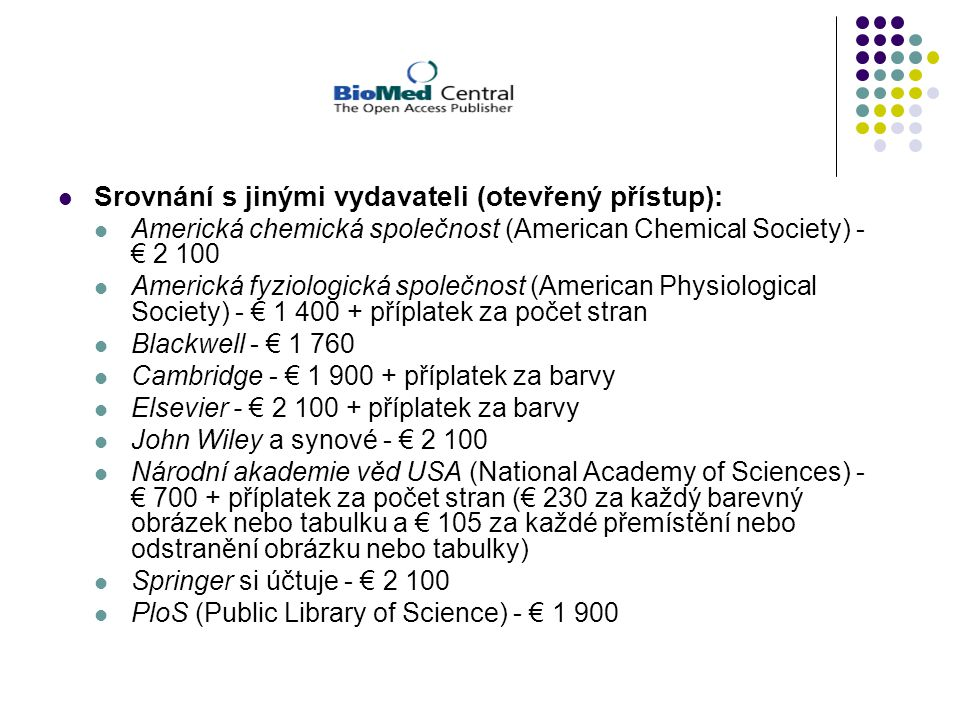 Srovnání s jinými vydavateli (otevřený přístup): Americká chemická společnost (American Chemical Society) - € 2 100 Americká fyziologická společnost (American Physiological Society) - € 1 400 + příplatek za počet stran Blackwell - € 1 760 Cambridge - € 1 900 + příplatek za barvy Elsevier - € 2 100 + příplatek za barvy John Wiley a synové - € 2 100 Národní akademie věd USA (National Academy of Sciences) - € 700 + příplatek za počet stran (€ 230 za každý barevný obrázek nebo tabulku a € 105 za každé přemístění nebo odstranění obrázku nebo tabulky) Springer si účtuje - € 2 100 PloS (Public Library of Science) - € 1 900