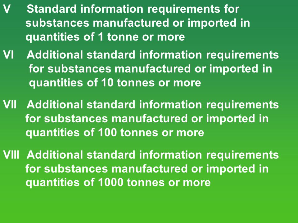 V Standard information requirements for substances manufactured or imported in quantities of 1 tonne or more VI Additional standard information requir