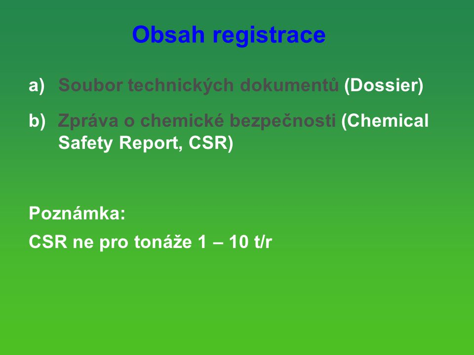 Obsah registrace a)Soubor technických dokumentů (Dossier) b)Zpráva o chemické bezpečnosti (Chemical Safety Report, CSR) Poznámka: CSR ne pro tonáže 1 – 10 t/r