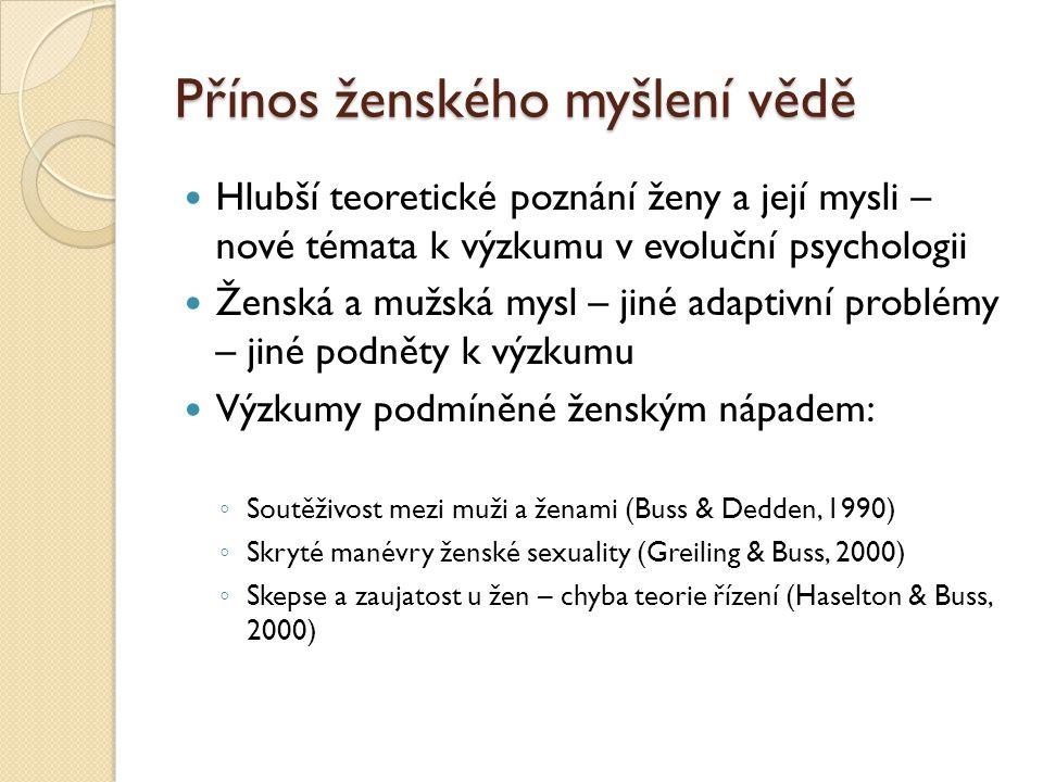 Přínos ženského myšlení vědě Hlubší teoretické poznání ženy a její mysli – nové témata k výzkumu v evoluční psychologii Ženská a mužská mysl – jiné adaptivní problémy – jiné podněty k výzkumu Výzkumy podmíněné ženským nápadem: ◦ Soutěživost mezi muži a ženami (Buss & Dedden, 1990) ◦ Skryté manévry ženské sexuality (Greiling & Buss, 2000) ◦ Skepse a zaujatost u žen – chyba teorie řízení (Haselton & Buss, 2000)