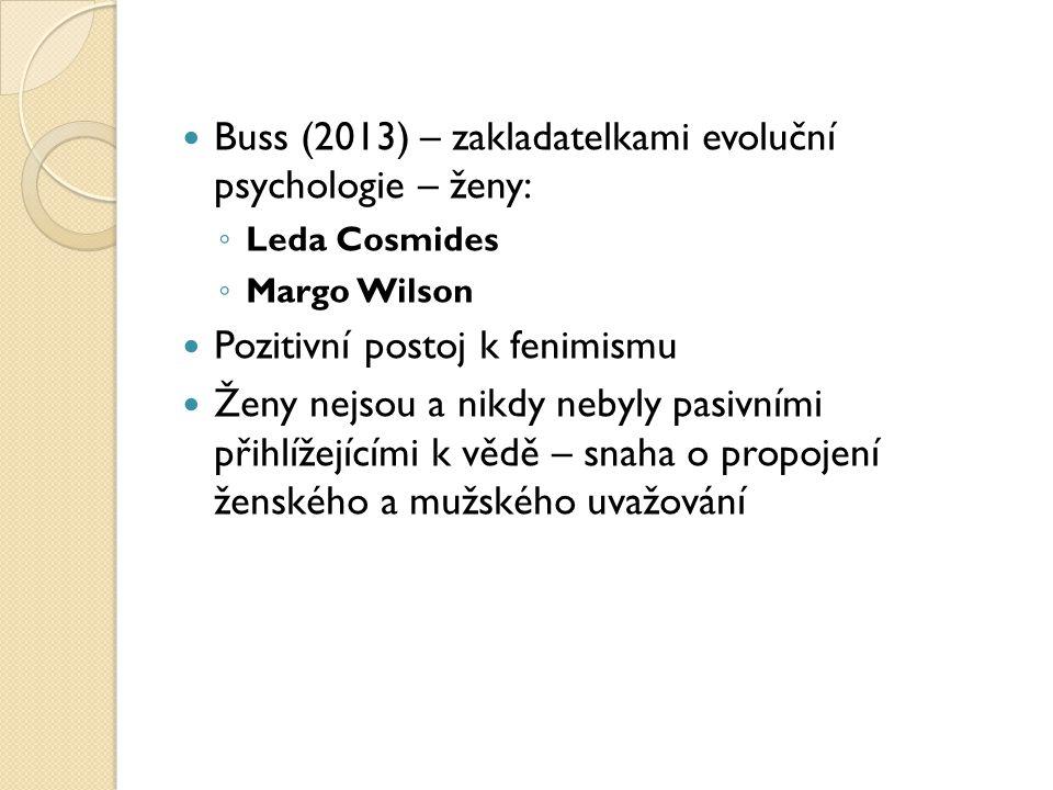Buss (2013) – zakladatelkami evoluční psychologie – ženy: ◦ Leda Cosmides ◦ Margo Wilson Pozitivní postoj k fenimismu Ženy nejsou a nikdy nebyly pasivními přihlížejícími k vědě – snaha o propojení ženského a mužského uvažování