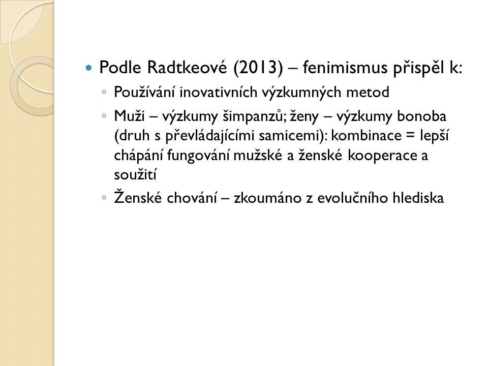 Podle Radtkeové (2013) – fenimismus přispěl k: ◦ Používání inovativních výzkumných metod ◦ Muži – výzkumy šimpanzů; ženy – výzkumy bonoba (druh s převládajícími samicemi): kombinace = lepší chápání fungování mužské a ženské kooperace a soužití ◦ Ženské chování – zkoumáno z evolučního hlediska