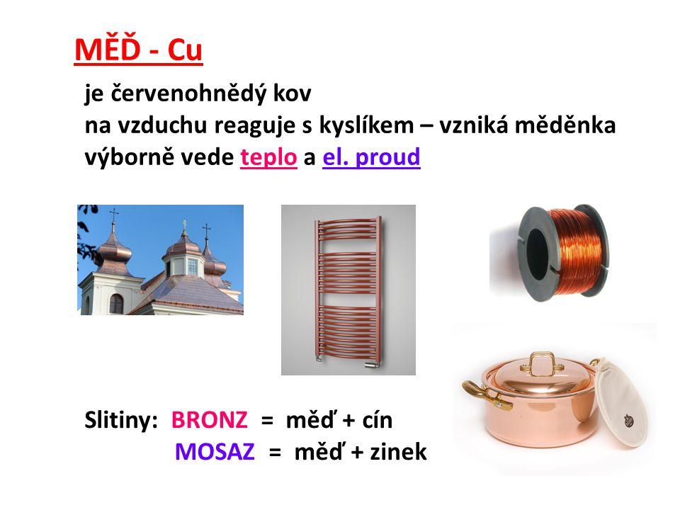 MĚĎ - Cu je červenohnědý kov na vzduchu reaguje s kyslíkem – vzniká měděnka výborně vede teplo a el. proud Slitiny: BRONZ = měď + cín MOSAZ = měď + zi