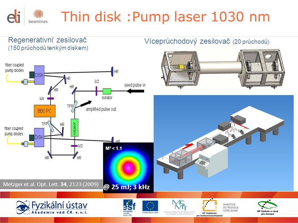 Thin disk :Pump laser 1030 nm Regenerativní zesilovač (150 průchodů tenkým diskem) Víceprůchodový zesilovač (20 průchodů) M² < 1.1 Metzger et al. Opt.