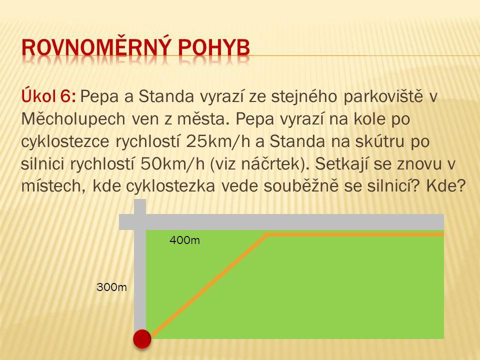 Úkol 6: Pepa a Standa vyrazí ze stejného parkoviště v Měcholupech ven z města. Pepa vyrazí na kole po cyklostezce rychlostí 25km/h a Standa na skútru