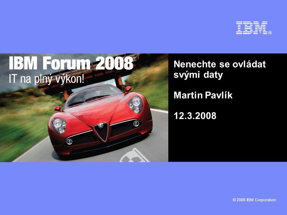 © 2008 IBM Corporation Nenechte se ovládat svými daty Martin Pavlík 12.3.2008