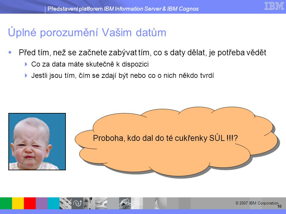 Představení platforem IBM Information Server & IBM Cognos © 2007 IBM Corporation 10 Úplné porozumění Vašim datům Proboha, kdo dal do té cukřenky SŮL !!!.