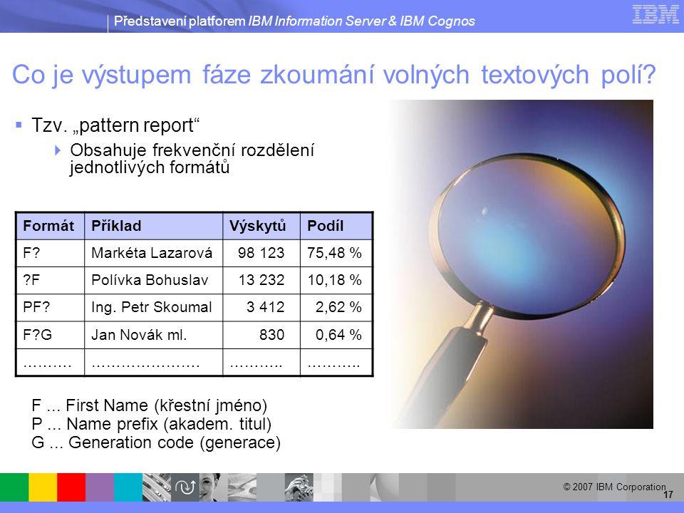 Představení platforem IBM Information Server & IBM Cognos © 2007 IBM Corporation 17 Co je výstupem fáze zkoumání volných textových polí.